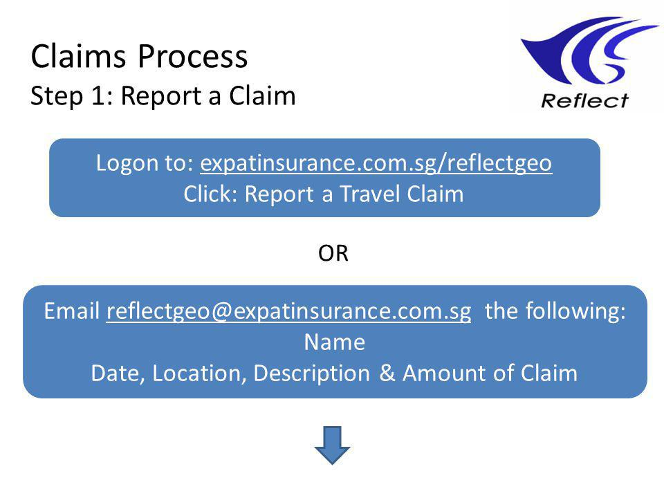 Claims Process Step 1: Report a Claim Logon to: expatinsurance.com.sg/reflectgeo Click: Report a Travel Claim Email reflectgeo@expatinsurance.com.sg the following: Name Date, Location, Description & Amount of Claim OR