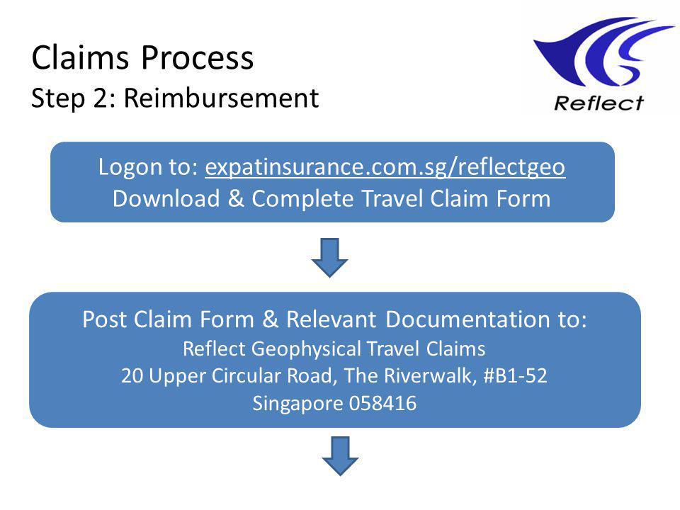 Claims Process Step 2: Reimbursement Logon to: expatinsurance.com.sg/reflectgeo Download & Complete Travel Claim Form Post Claim Form & Relevant Documentation to: Reflect Geophysical Travel Claims 20 Upper Circular Road, The Riverwalk, #B1-52 Singapore 058416