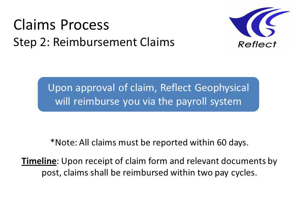 Claims Process Step 2: Reimbursement Claims Upon approval of claim, Reflect Geophysical will reimburse you via the payroll system *Note: All claims must be reported within 60 days.