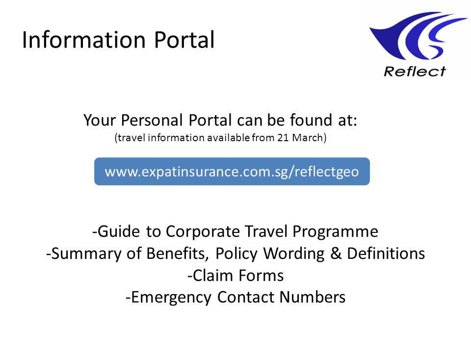Information Portal Your Personal Portal can be found at: (travel information available from 21 March) -Guide to Corporate Travel Programme -Summary of Benefits, Policy Wording & Definitions -Claim Forms -Emergency Contact Numbers www.expatinsurance.com.sg/reflectgeo