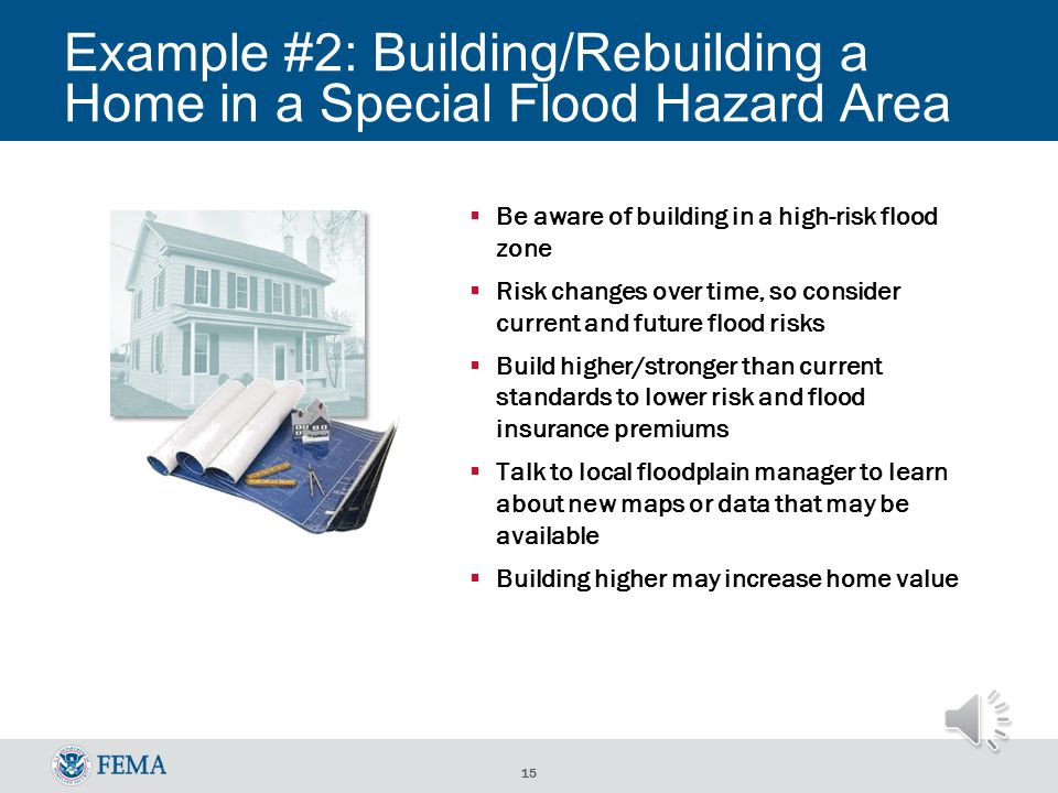 14 Example #1: Buying/Selling a House in a Special Flood Hazard Area For Sale Flood insurance required Full-risk rates apply, not pre-FIRM subsidized rates Plan ahead: consider risk as you plan and budget Obtain an Elevation Certificate (EC) as soon as possible to learn your full- risk rate – you could save money Consider mitigating, including elevating the home, before listing it for sale SOLD