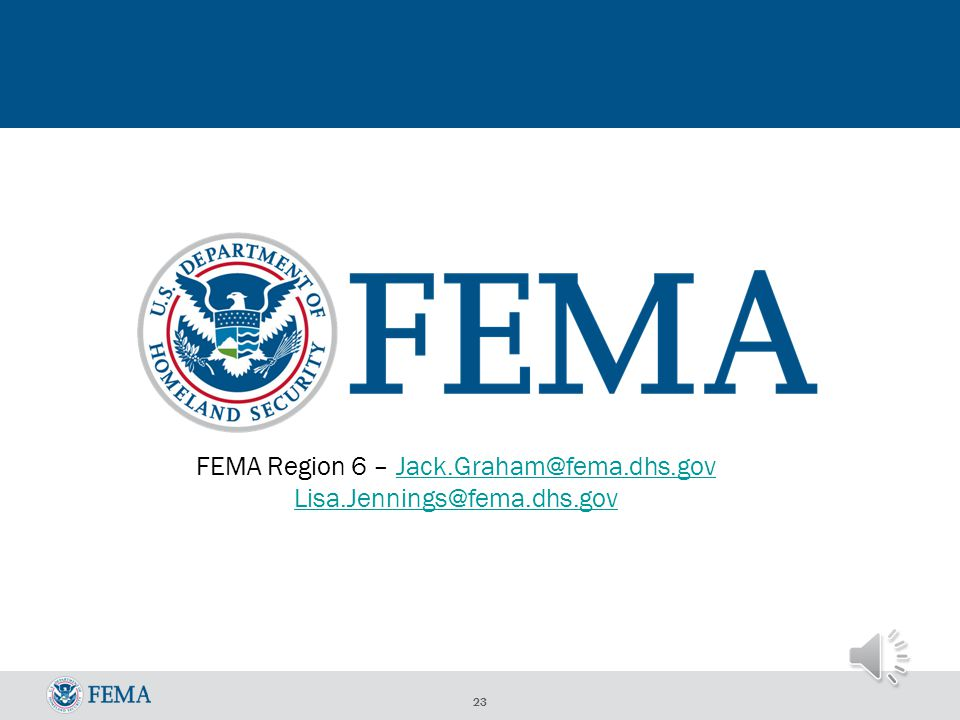 22 Resources Fact Sheets - http://www.riskmap6.com/Resources.aspx FloodSmart for Consumers - www.FloodSmart.gov FloodSmart for Agents – www.Agents.FloodSmart.gov Flood Insurance Manual - http://www.fema.gov/flood-insurance-manual Risk Communication Guidebook for Local Officials - http://www.riskmap6.com/guidebook.aspx Flood Insurance Reform Act Webpage - http://www.fema.gov/bw12 Audio PPT in English – Understanding the Impacts of the NFIP - http://www.riskmap6.com/documents/resource/Changes%20to%20the %20NFIP-%20Understanding%20BW12_Stakeholder_AudioPPT.ppt NFIP iService Bureau - http://www.nfipiservice.com Region 6 Mitigation - http://www.fema.gov/region-vi-mitigation-division