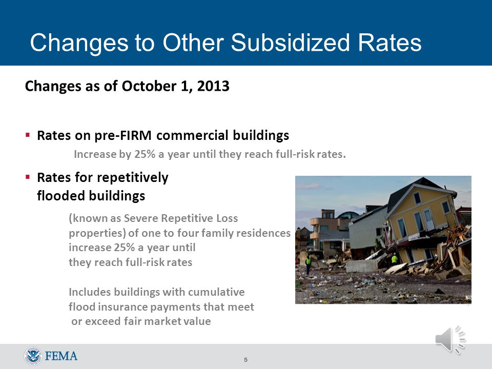 4 BW-12: Whats Changing Subsidies being phased out Non-primary residences (January 1, 2013) Business properties Severe repetitive loss properties (1-4 family residences), and properties where claims payments exceed fair market value New policies to be issued at full-risk rates After the sale/purchase of a property After a lapse in insurance coverage After substantial damage/improvement For properties uninsured as of BW-12 enactment As new or revised Flood Insurance Rate Maps are issued (grandfathered policies planned to be phased out over 5 years)
