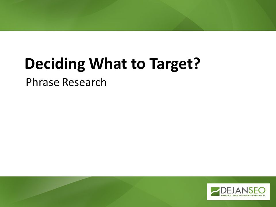 Deciding What to Target? Phrase Research