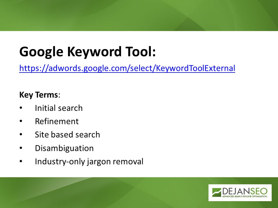 Google Keyword Tool: https://adwords.google.com/select/KeywordToolExternal Key Terms: Initial search Refinement Site based search Disambiguation Indus