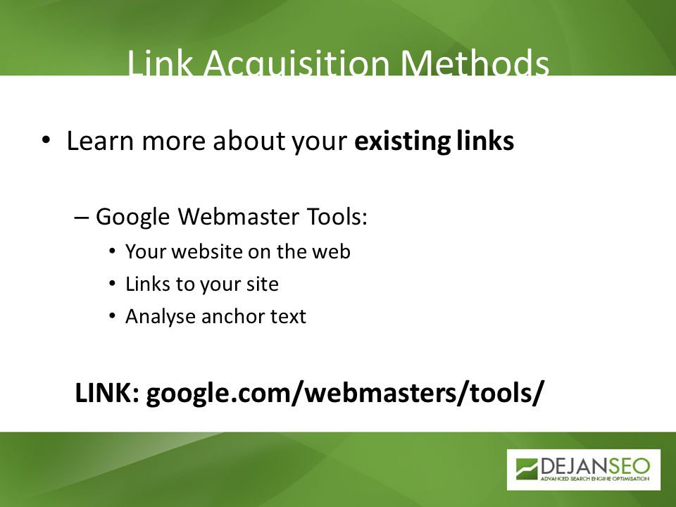 Link Acquisition Methods Learn more about your existing links – Google Webmaster Tools: Your website on the web Links to your site Analyse anchor text LINK: google.com/webmasters/tools/
