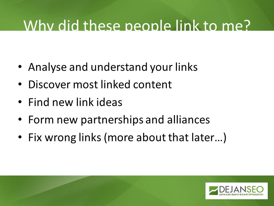 Why did these people link to me? Analyse and understand your links Discover most linked content Find new link ideas Form new partnerships and alliance