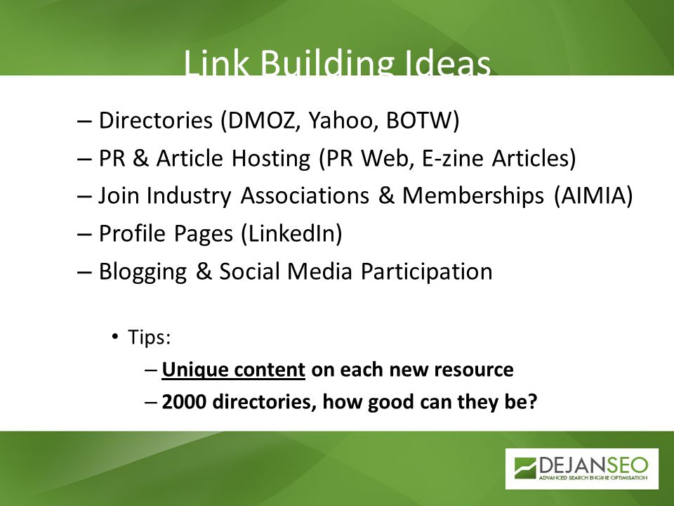 Link Building Ideas – Directories (DMOZ, Yahoo, BOTW) – PR & Article Hosting (PR Web, E-zine Articles) – Join Industry Associations & Memberships (AIM