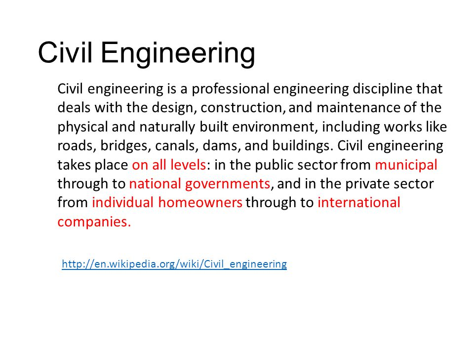 Civil Engineering Civil engineering is a professional engineering discipline that deals with the design, construction, and maintenance of the physical and naturally built environment, including works like roads, bridges, canals, dams, and buildings.