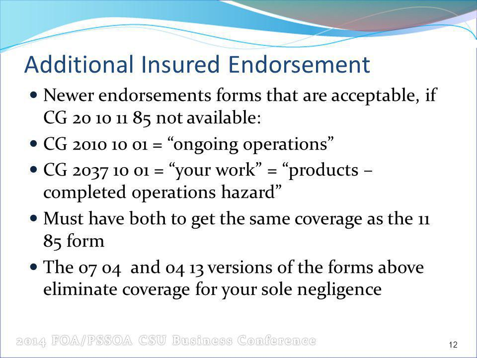 Additional Insured Endorsement Newer endorsements forms that are acceptable, if CG 20 10 11 85 not available: CG 2010 10 01 = ongoing operations CG 2037 10 01 = your work = products – completed operations hazard Must have both to get the same coverage as the 11 85 form The 07 04 and 04 13 versions of the forms above eliminate coverage for your sole negligence 12