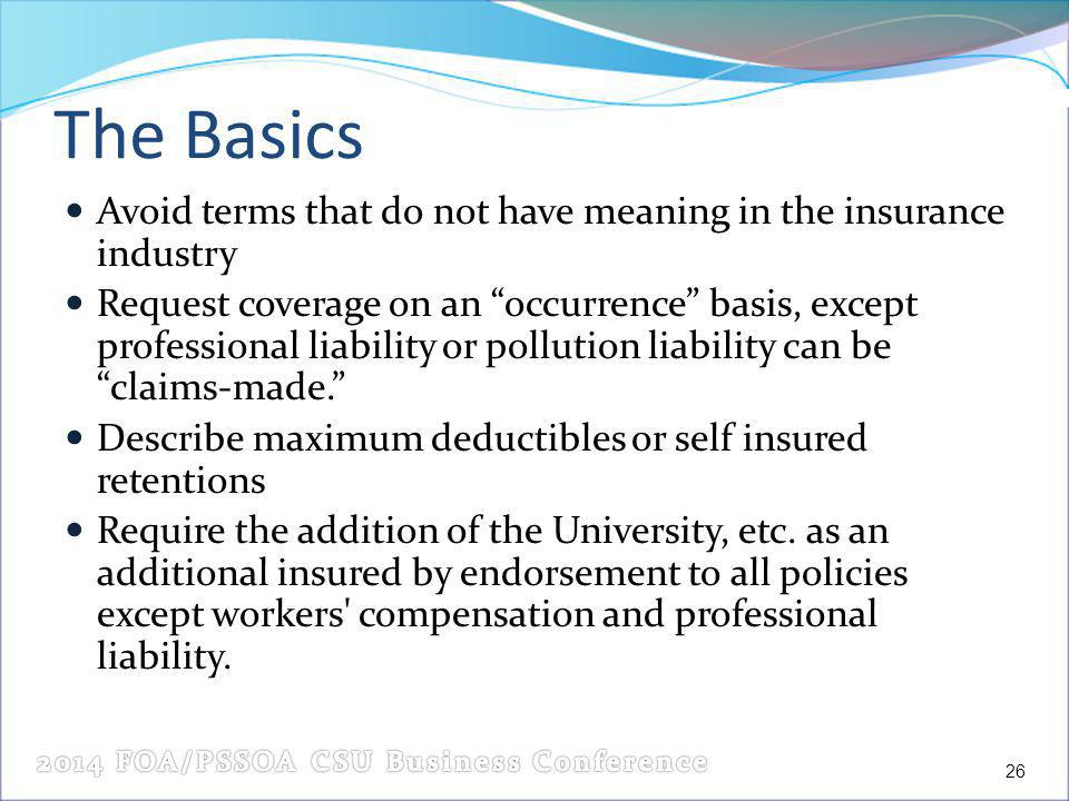 The Basics Avoid terms that do not have meaning in the insurance industry Request coverage on an occurrence basis, except professional liability or pollution liability can be claims-made.