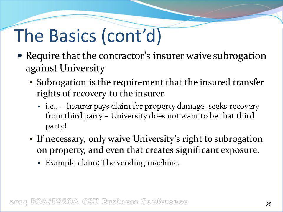 The Basics (contd) Require that the contractors insurer waive subrogation against University Subrogation is the requirement that the insured transfer rights of recovery to the insurer.
