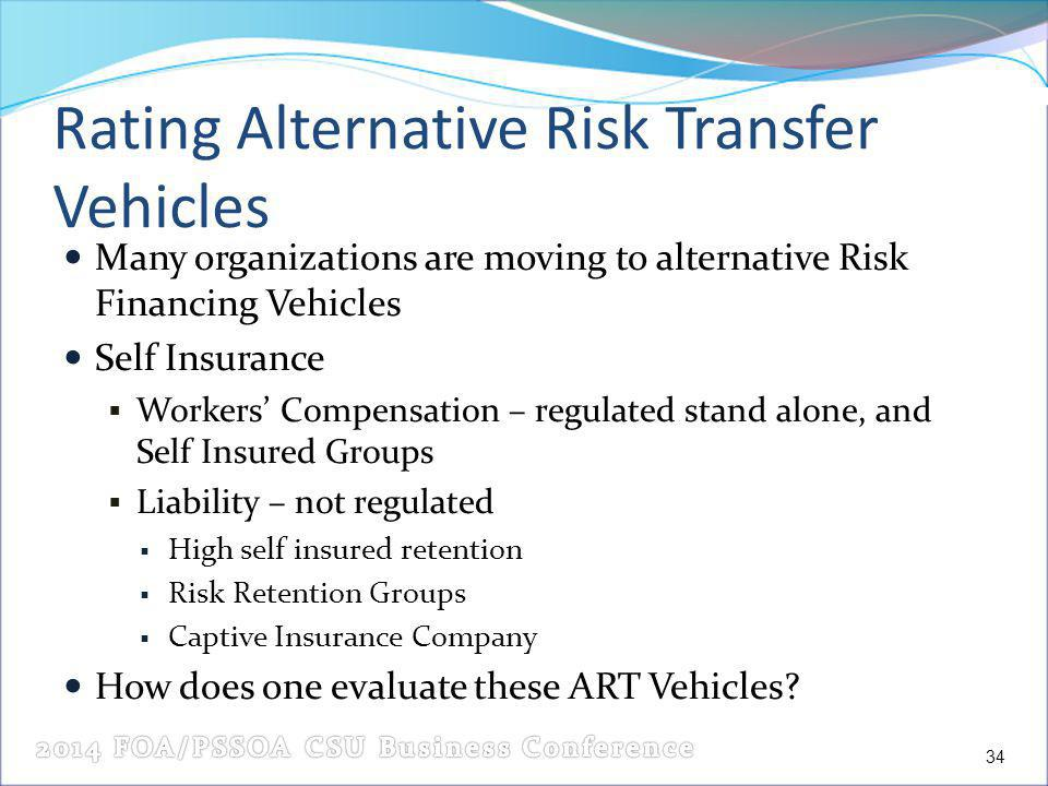 Rating Alternative Risk Transfer Vehicles Many organizations are moving to alternative Risk Financing Vehicles Self Insurance Workers Compensation – regulated stand alone, and Self Insured Groups Liability – not regulated High self insured retention Risk Retention Groups Captive Insurance Company How does one evaluate these ART Vehicles.