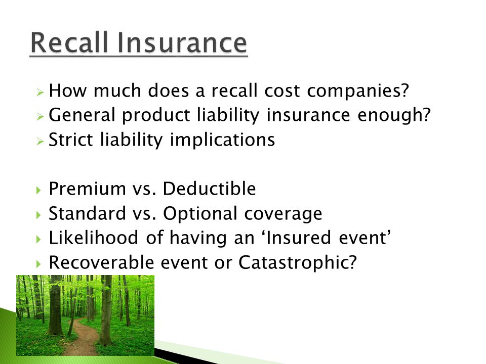 How much does a recall cost companies? General product liability insurance enough? Strict liability implications Premium vs. Deductible Standard vs. O