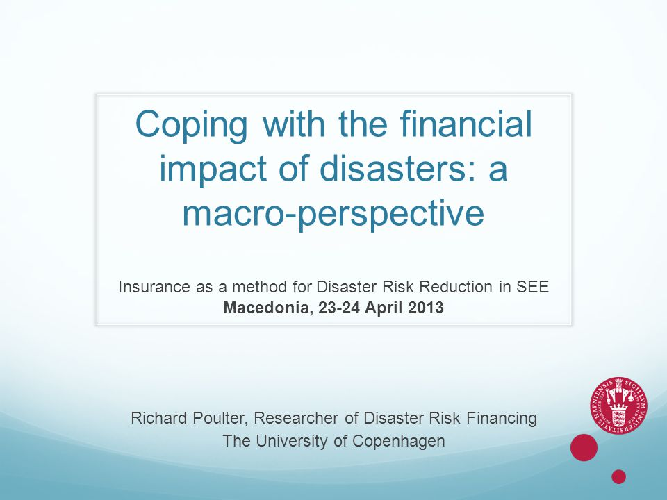 Coping with the financial impact of disasters: a macro-perspective Insurance as a method for Disaster Risk Reduction in SEE Macedonia, 23-24 April 201