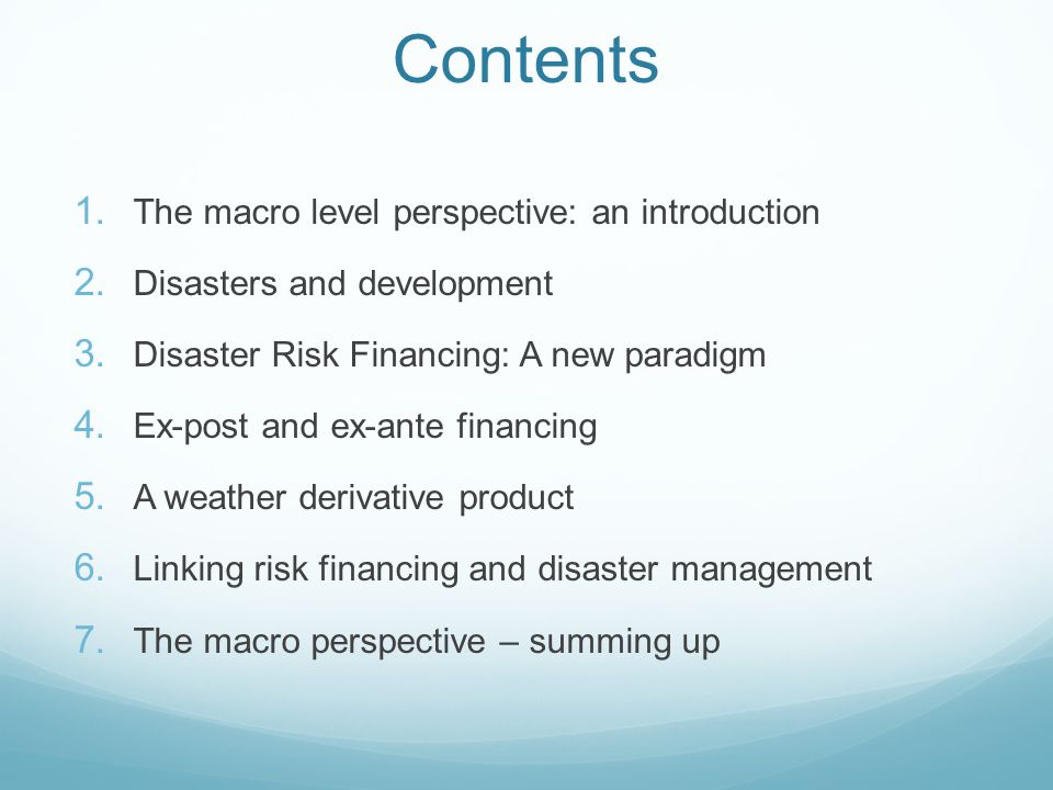Contents The macro level perspective: an introduction Disasters and development Disaster Risk Financing: A new paradigm Ex-post and ex-ante financing