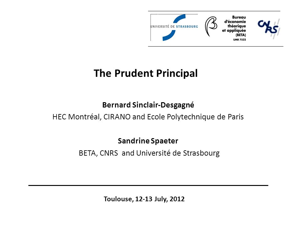 The Prudent Principal Bernard Sinclair-Desgagné HEC Montréal, CIRANO and Ecole Polytechnique de Paris Sandrine Spaeter BETA, CNRS and Université de Strasbourg Toulouse, 12-13 July, 2012