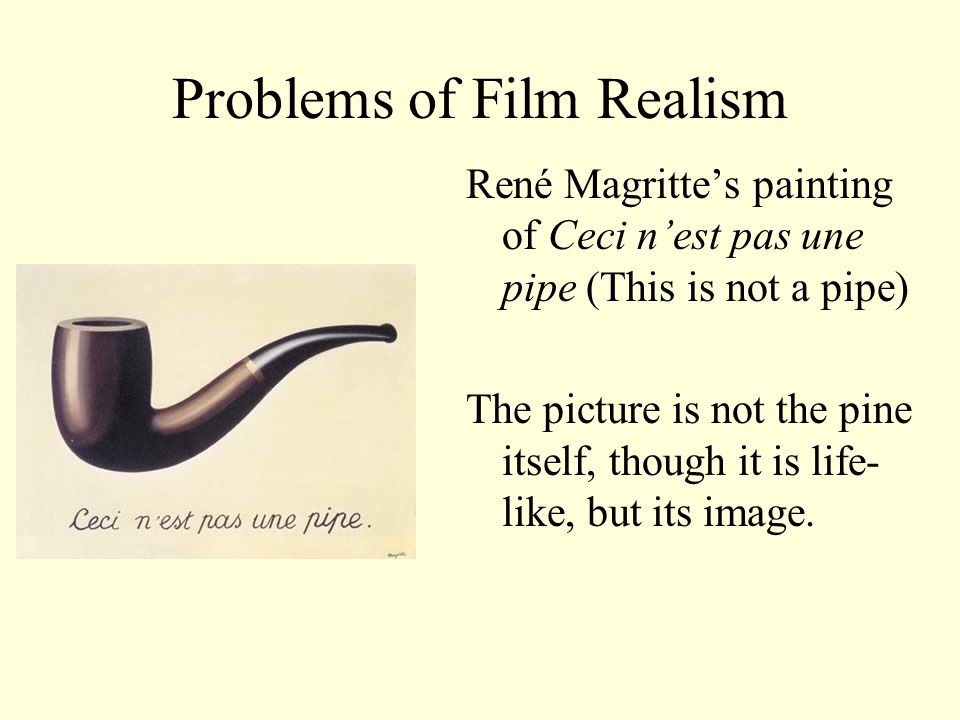 Problems of Film Realism Film as representation of reality What is filmed is not reality itself but its image A person who appears on the screen is not herself but her image.