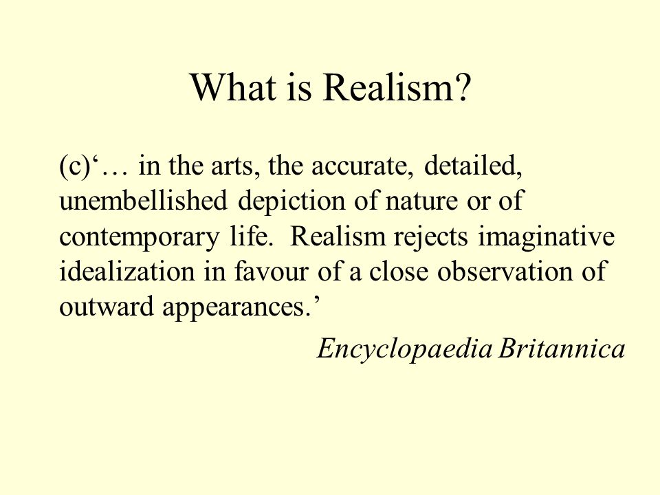 What is Realism? Dictionary definition (a) a style of painting and sculpture that seeks to represent the familiar or typical in real life, rather than