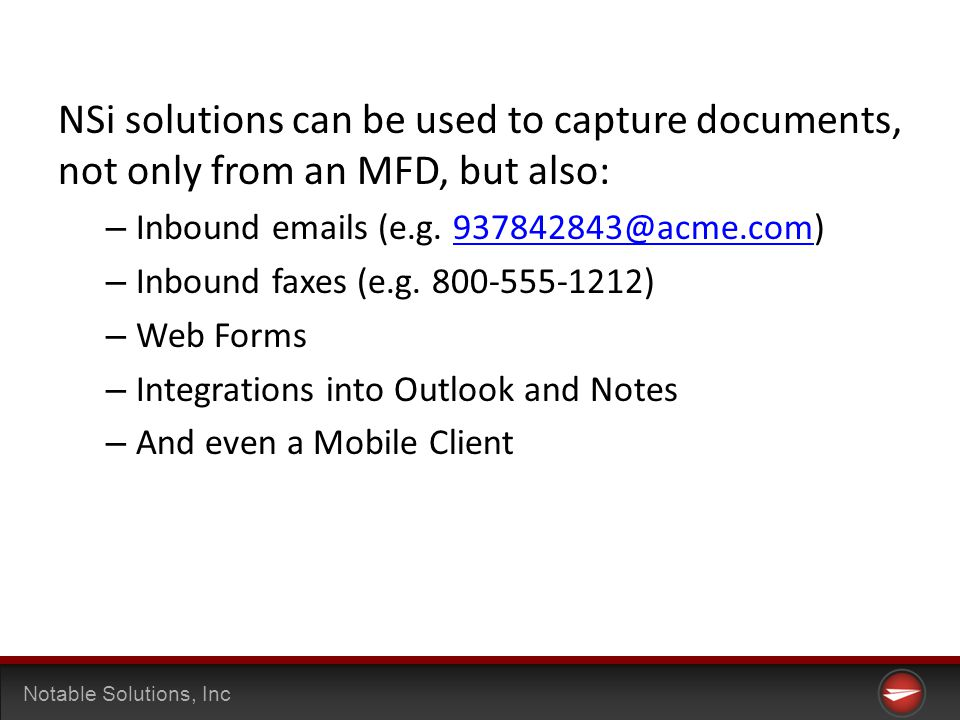 Notable Solutions, Inc NSi solutions can be used to capture documents, not only from an MFD, but also: – Inbound emails (e.g.