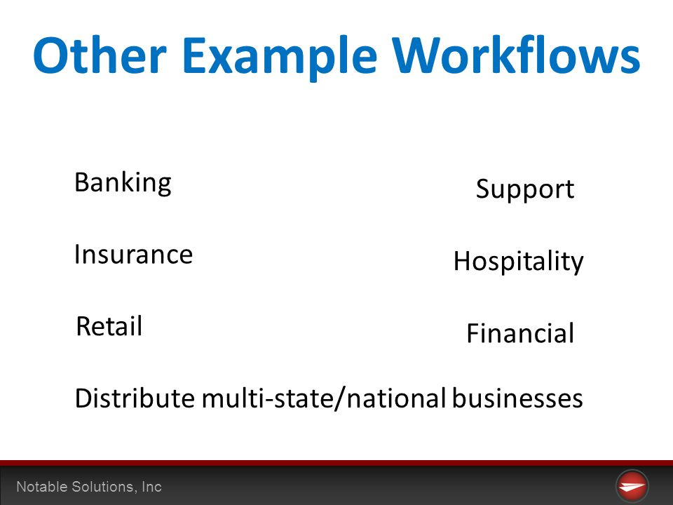 Notable Solutions, Inc Other Example Workflows Banking Insurance Financial Retail Distribute multi-state/national businesses Support Hospitality