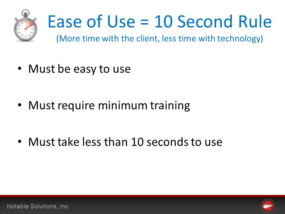 Notable Solutions, Inc Ease of Use = 10 Second Rule (More time with the client, less time with technology) Must be easy to use Must require minimum training Must take less than 10 seconds to use