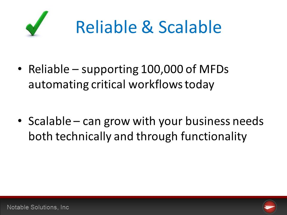 Notable Solutions, Inc Reliable & Scalable Reliable – supporting 100,000 of MFDs automating critical workflows today Scalable – can grow with your business needs both technically and through functionality