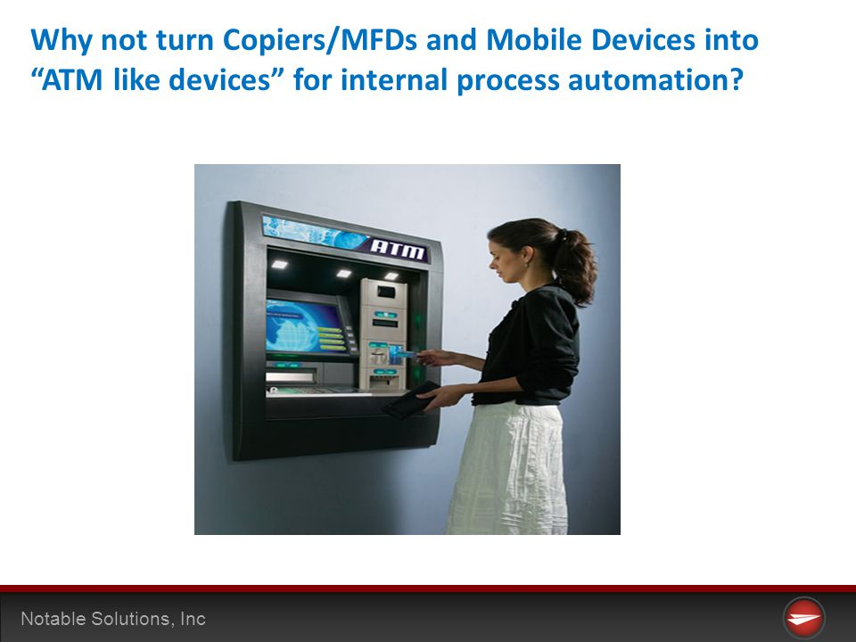 Notable Solutions, Inc Why not turn Copiers/MFDs and Mobile Devices into ATM like devices for internal process automation