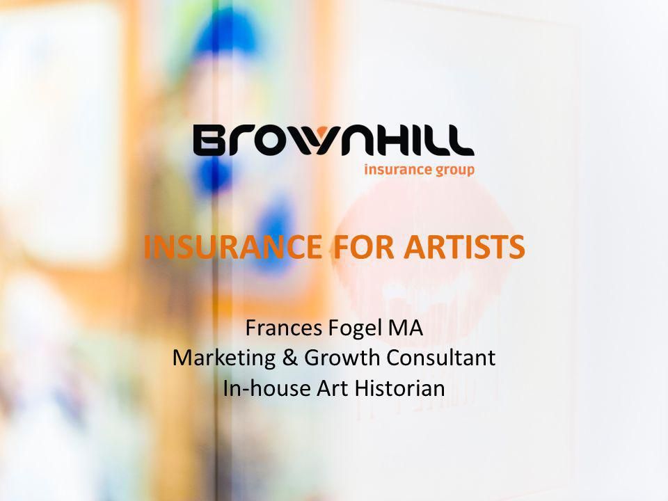 INSURANCE FOR ARTISTS Frances Fogel MA Marketing & Growth Consultant In-house Art Historian