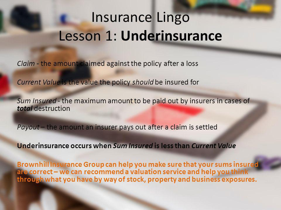 Insurance Lingo Lesson 1: Underinsurance Claim - the amount claimed against the policy after a loss Current Value is the value the policy should be in