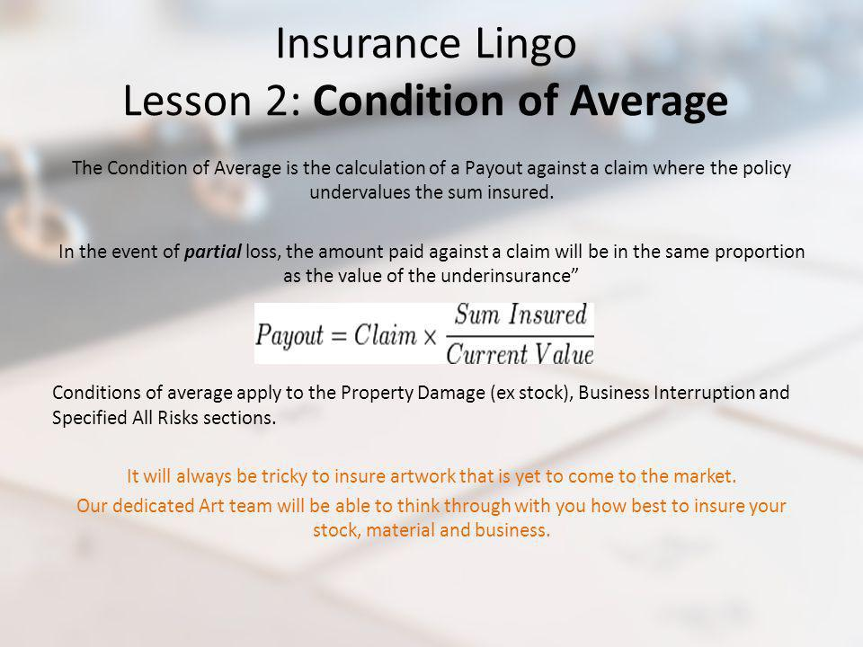 Insurance Lingo Lesson 2: Condition of Average The Condition of Average is the calculation of a Payout against a claim where the policy undervalues th