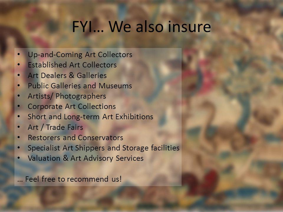 FYI… We also insure Up-and-Coming Art Collectors Established Art Collectors Art Dealers & Galleries Public Galleries and Museums Artists/ Photographer