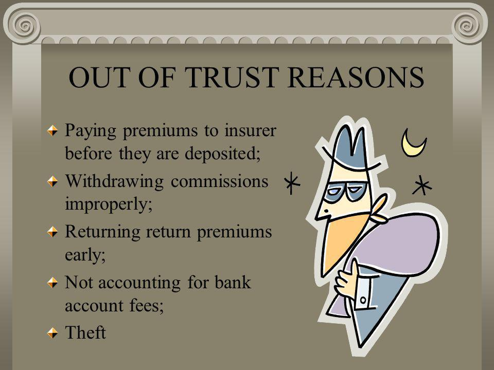 OUT OF TRUST REASONS Paying premiums to insurer before they are deposited; Withdrawing commissions improperly; Returning return premiums early; Not accounting for bank account fees; Theft