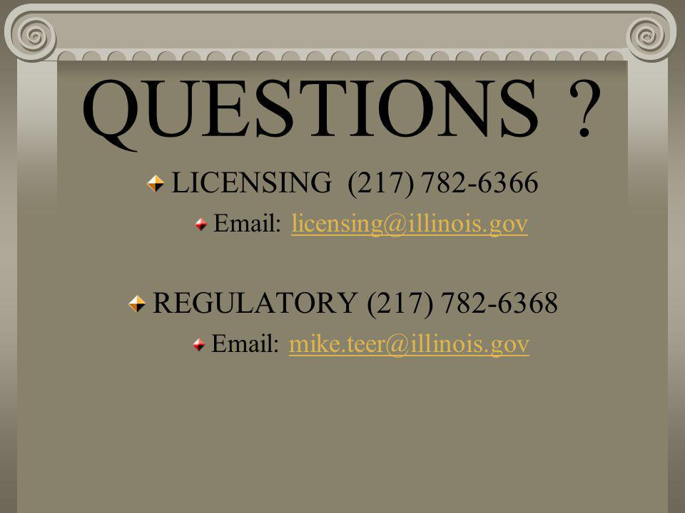 QUESTIONS ? LICENSING (217) 782-6366 Email: licensing@illinois.govlicensing@illinois.gov REGULATORY (217) 782-6368 Email: mike.teer@illinois.govmike.t