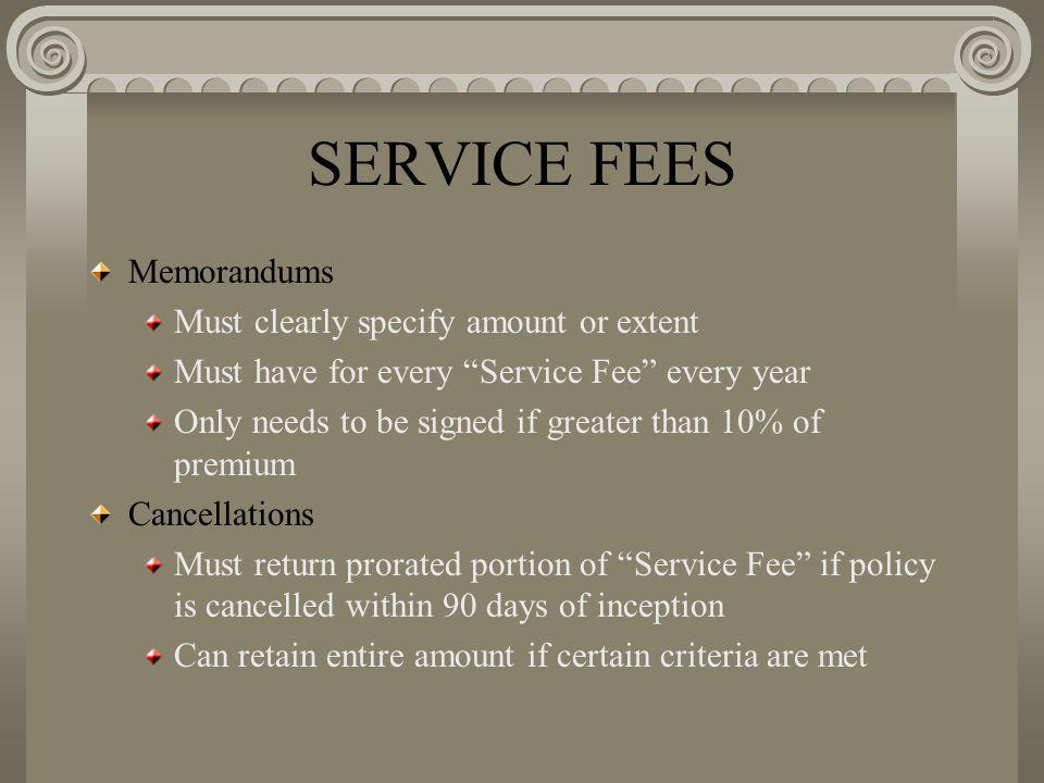 SERVICE FEES Memorandums Must clearly specify amount or extent Must have for every Service Fee every year Only needs to be signed if greater than 10% of premium Cancellations Must return prorated portion of Service Fee if policy is cancelled within 90 days of inception Can retain entire amount if certain criteria are met