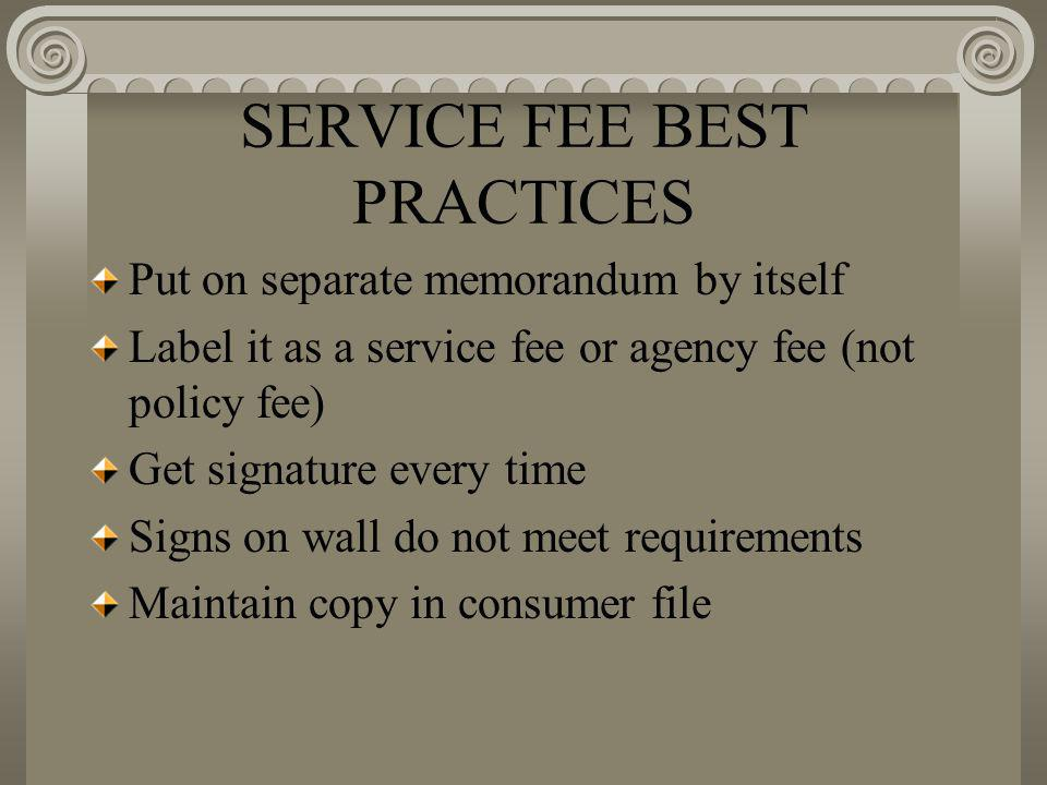 SERVICE FEE BEST PRACTICES Put on separate memorandum by itself Label it as a service fee or agency fee (not policy fee) Get signature every time Signs on wall do not meet requirements Maintain copy in consumer file
