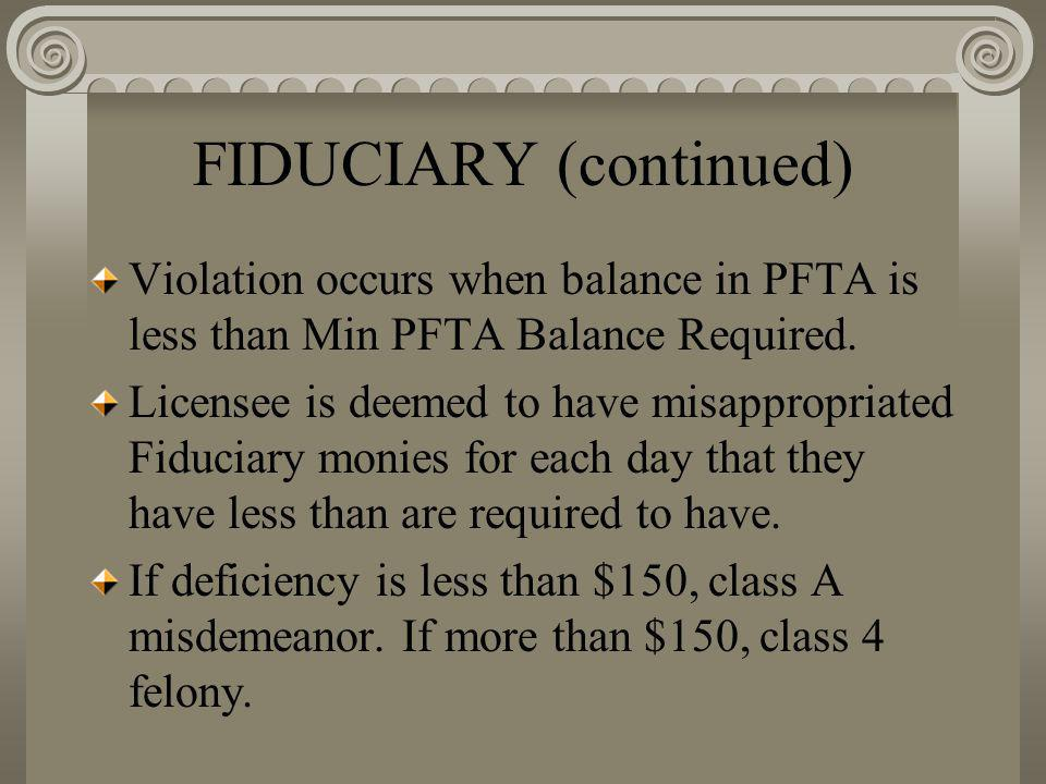 FIDUCIARY (continued) Violation occurs when balance in PFTA is less than Min PFTA Balance Required. Licensee is deemed to have misappropriated Fiducia