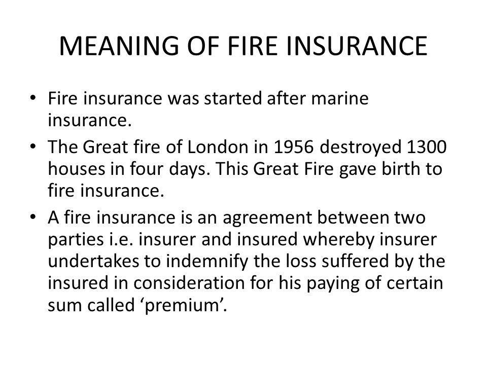 MEANING OF FIRE INSURANCE Fire insurance was started after marine insurance. The Great fire of London in 1956 destroyed 1300 houses in four days. This
