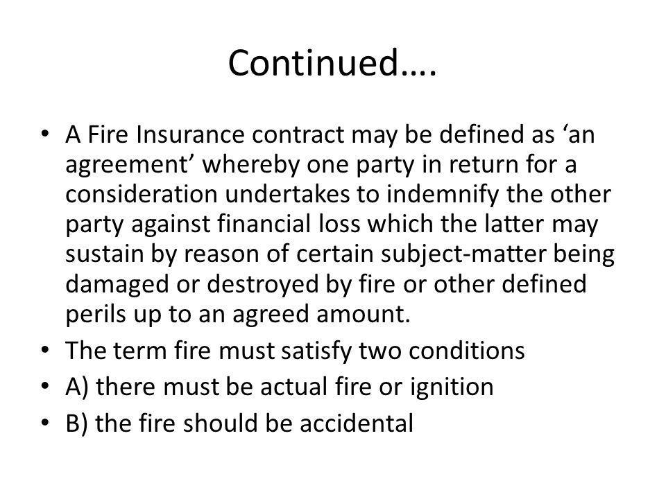Continued…. A Fire Insurance contract may be defined as an agreement whereby one party in return for a consideration undertakes to indemnify the other