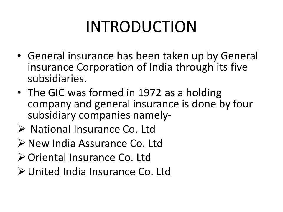 INTRODUCTION General insurance has been taken up by General insurance Corporation of India through its five subsidiaries. The GIC was formed in 1972 a