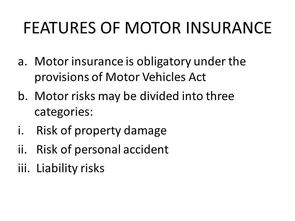 FEATURES OF MOTOR INSURANCE a.Motor insurance is obligatory under the provisions of Motor Vehicles Act b.Motor risks may be divided into three categor