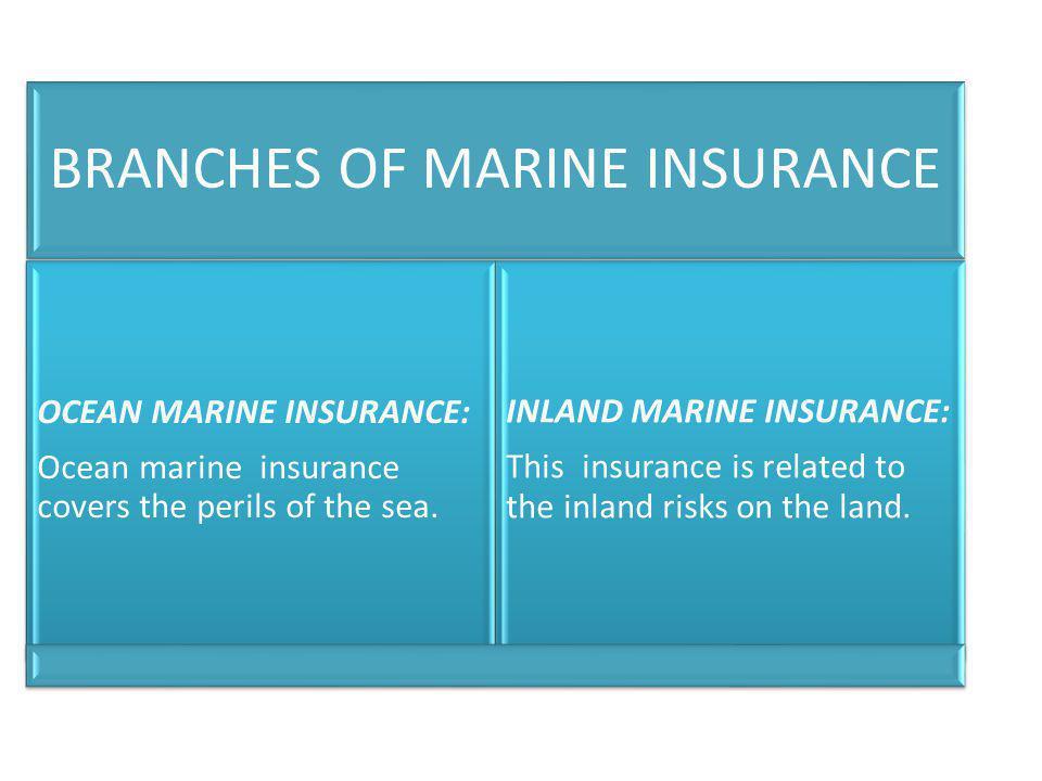 BRANCHES OF MARINE INSURANCE OCEAN MARINE INSURANCE: Ocean marine insurance covers the perils of the sea. INLAND MARINE INSURANCE: This insurance is r