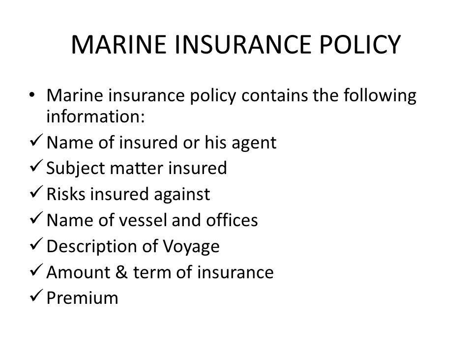 MARINE INSURANCE POLICY Marine insurance policy contains the following information: Name of insured or his agent Subject matter insured Risks insured