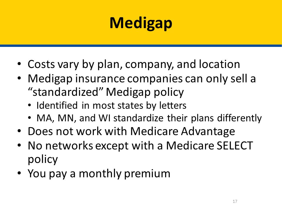 Costs vary by plan, company, and location Medigap insurance companies can only sell a standardized Medigap policy Identified in most states by letters