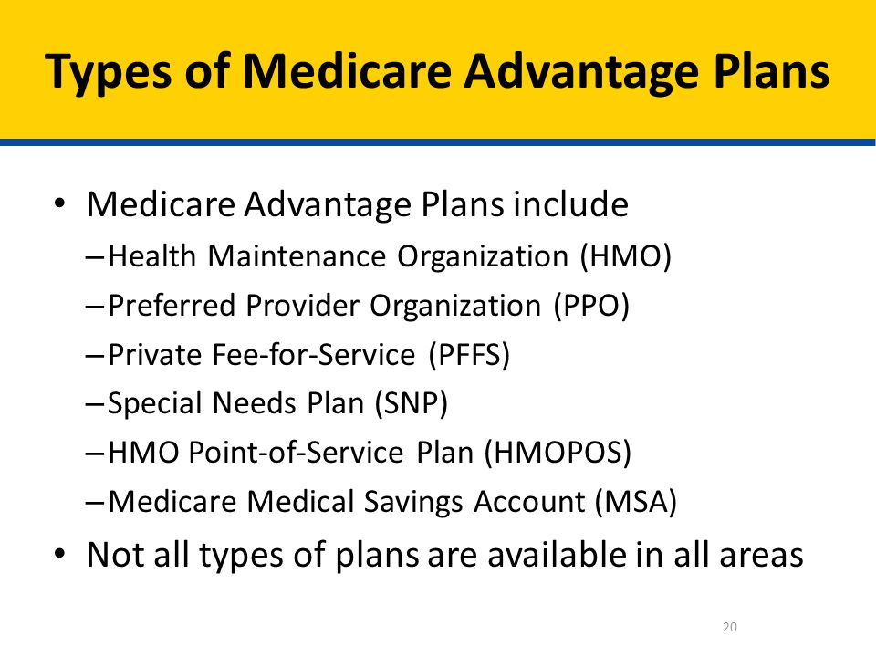 Medicare Advantage Plans include – Health Maintenance Organization (HMO) – Preferred Provider Organization (PPO) – Private Fee-for-Service (PFFS) – Sp