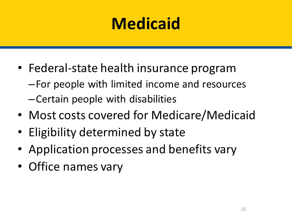 Federal-state health insurance program – For people with limited income and resources – Certain people with disabilities Most costs covered for Medica