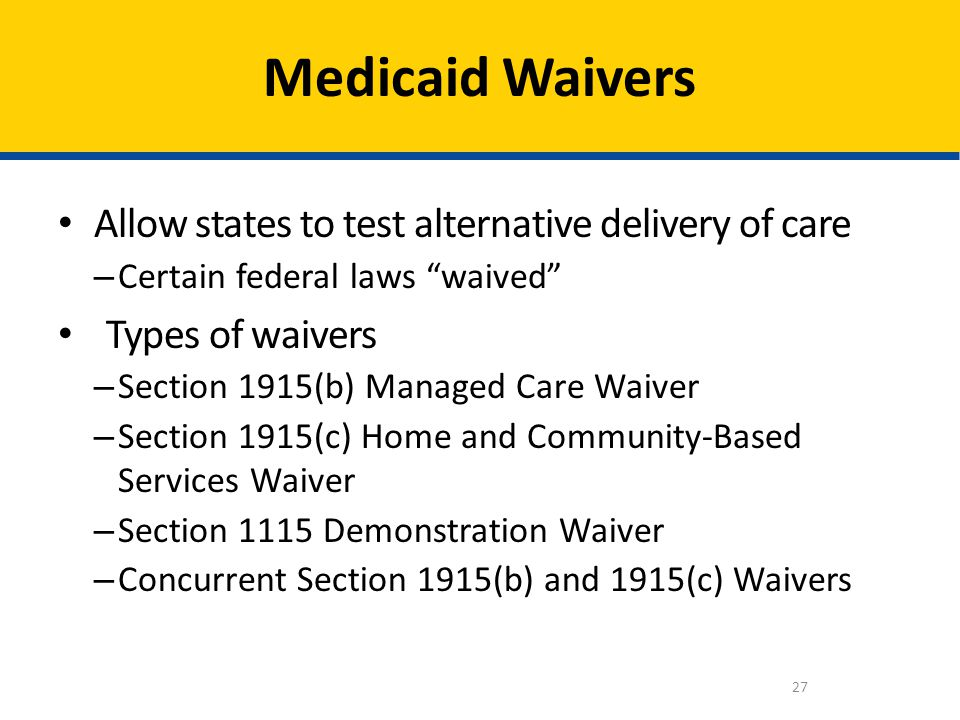 Allow states to test alternative delivery of care – Certain federal laws waived Types of waivers – Section 1915(b) Managed Care Waiver – Section 1915(