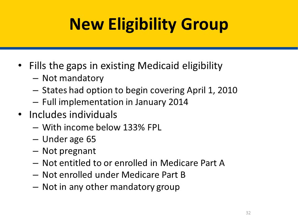 Fills the gaps in existing Medicaid eligibility – Not mandatory – States had option to begin covering April 1, 2010 – Full implementation in January 2