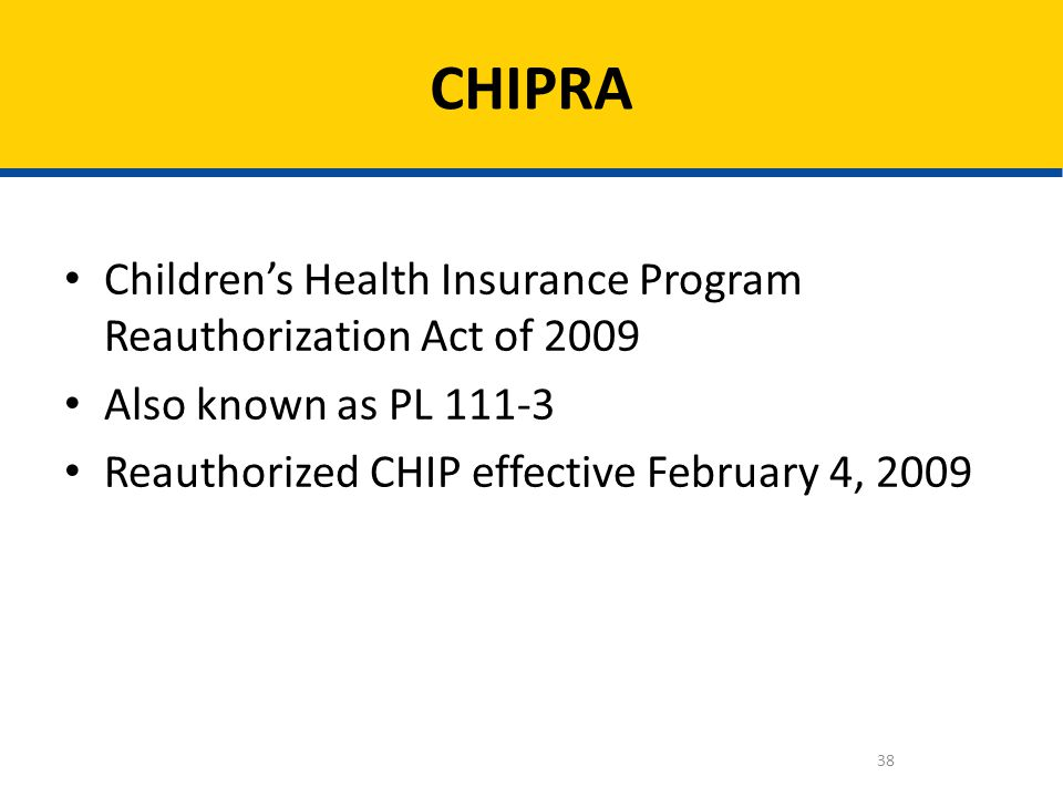 Childrens Health Insurance Program Reauthorization Act of 2009 Also known as PL 111-3 Reauthorized CHIP effective February 4, 2009 CHIPRA 38