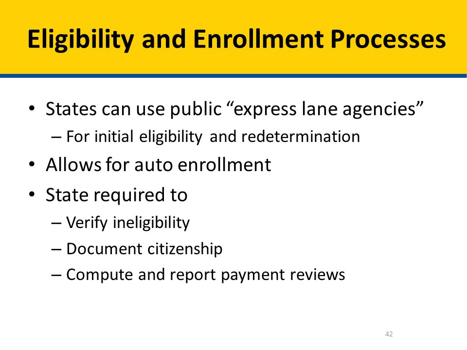 States can use public express lane agencies – For initial eligibility and redetermination Allows for auto enrollment State required to – Verify inelig